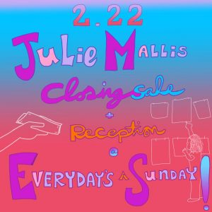 Closing Sale + Reception: Julie Mallis at Everyday's A Sunday