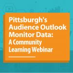Pittsburgh's Audience Outlook Monitor Data: A Community Learning Webinar